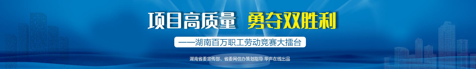 项目高质量 勇夺双胜利——湖南百万职工劳动竞赛大擂台