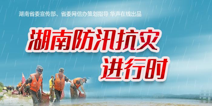 【专题】湖南防汛抗灾进行时