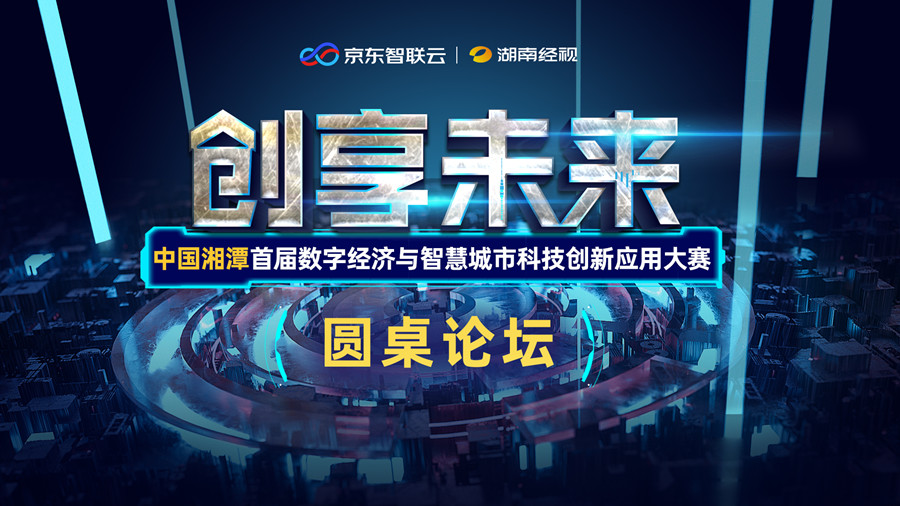 华声直播>>创享未来·中国湘潭首届数字经济与智慧城市科技创新应用大赛圆桌论坛