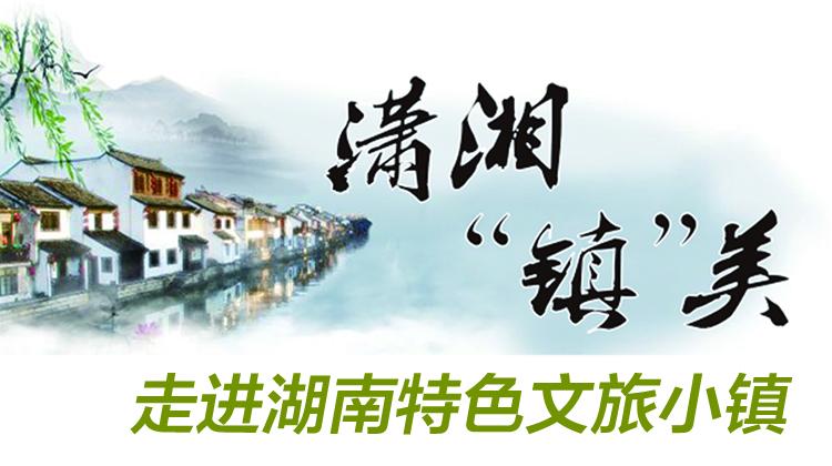 """潇湘""""镇""""美——走进湖南特色文旅小镇"""