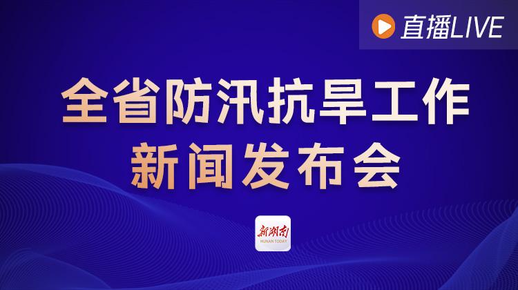 直播回顾>>全省防汛抗旱工作新闻发布会