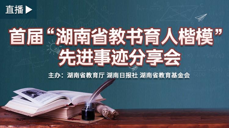 """直播回顾>>首届""""湖南省教书育人楷模""""先进事迹分享会举行"""
