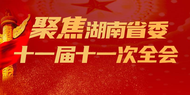 【专题】聚焦湖南省委十一届十一次全会
