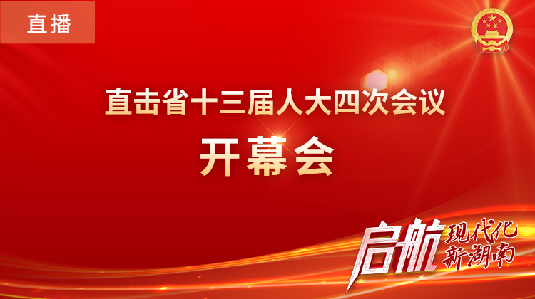 直播回顾>>湖南省十三届人大四次会议在长开幕