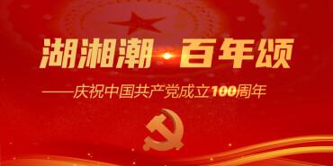【专题】湖湘潮·百年颂——庆祝中国共产党成立100周年