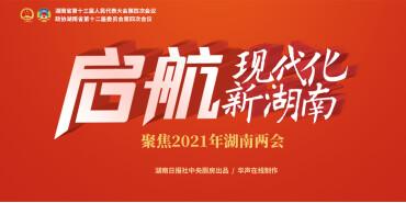 【专题】启航,现代化新湖南——聚焦2021年湖南省两会