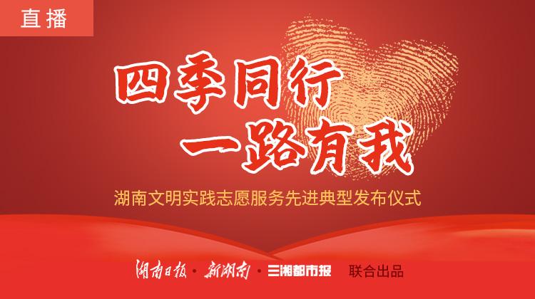 """直播回顾>>""""四季同行·一路有我""""——湖南文明实践志愿服务先进典型发布仪式"""