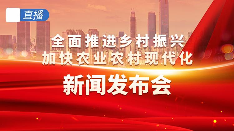 直播回顾>>全面推进乡村振兴 加快农业农村现代化新闻发布会