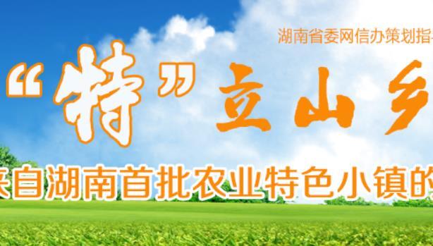 """""""特""""立山乡——来自湖南首批农业特色小镇的报道"""