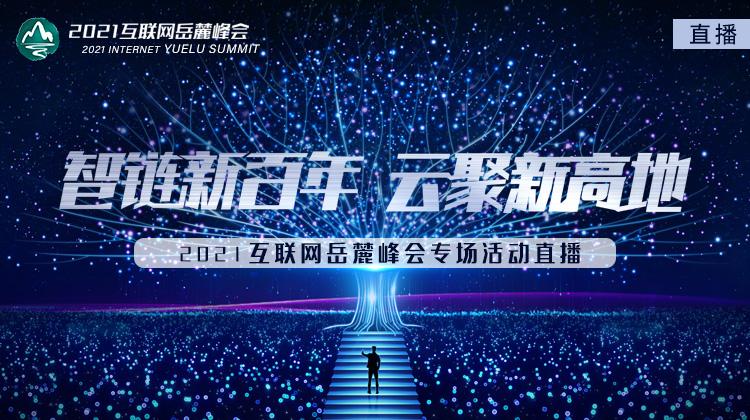"""华声直播>>""""2021互联网岳麓峰会分论坛"""