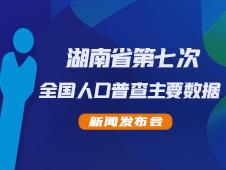 直播|湖南省第七次全国人口普查主要数据新闻发布会