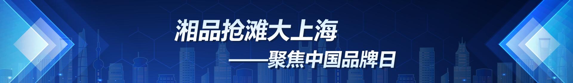 湘品抢滩大上海——聚焦中国品牌日