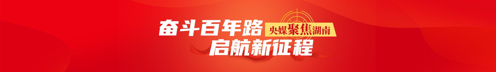 央媒聚焦湖南·奋斗百年路 启航新征程