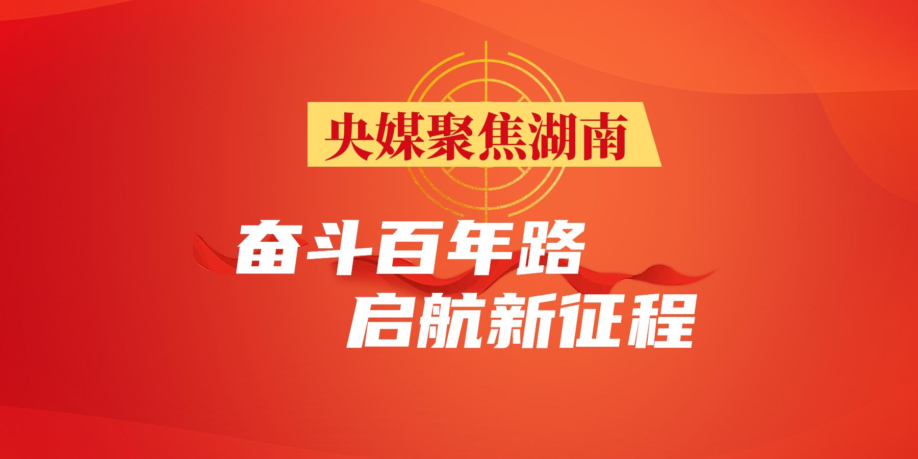 【专题】央媒聚焦湖南·奋斗百年路 启航新征程
