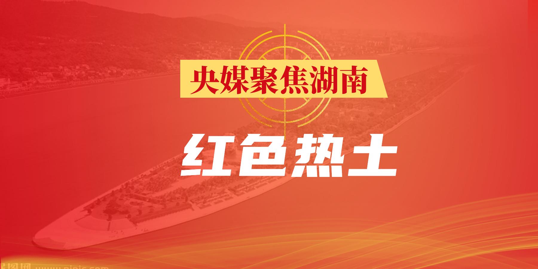 【专题】央媒聚焦湖南·红色热土