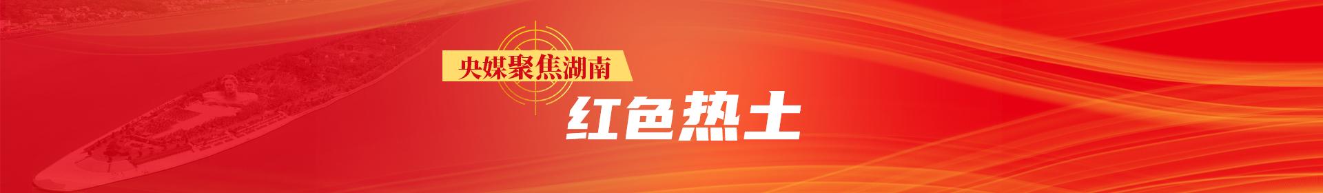 央媒聚焦湖南·红色热土