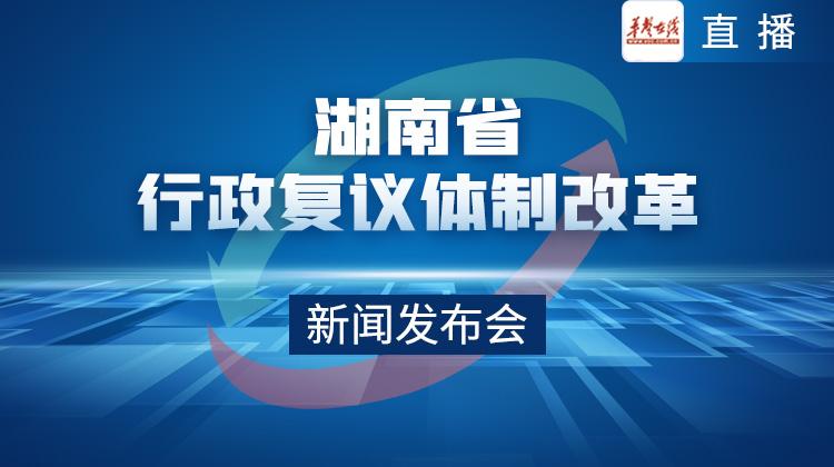 直播回顾>>湖南省行政复议体制改革新闻发布会