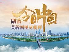 大型直播特别节目《今日中国》湖南篇6月1日播出
