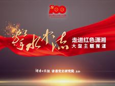 专题 | 击水中流——湖南日报社聚焦党的百年征程