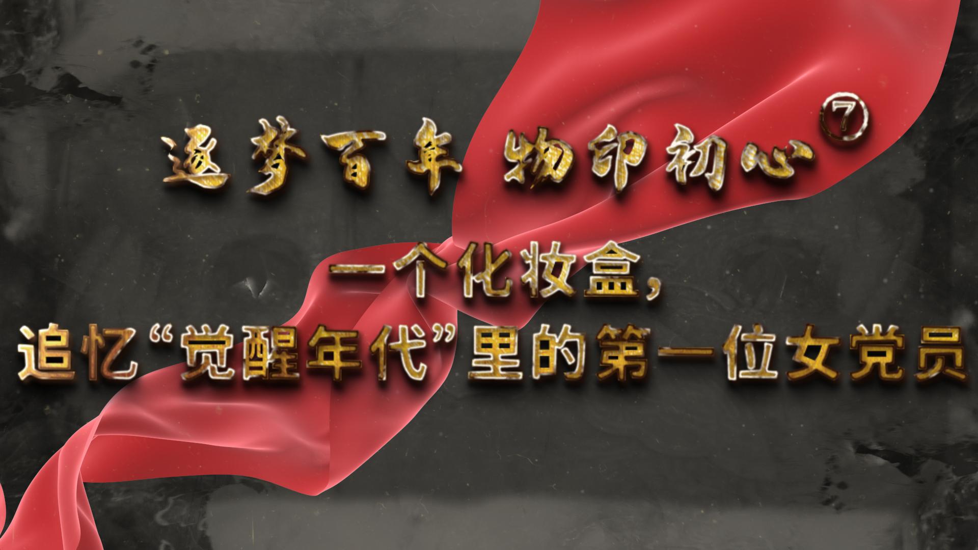 """逐梦百年 物印初心⑦丨一个化妆盒,追忆""""觉醒年代""""里的第一位女党员"""