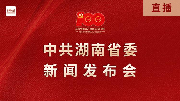 直播回顾>>湖南省庆祝建党100周年系列发布会首场发布举行