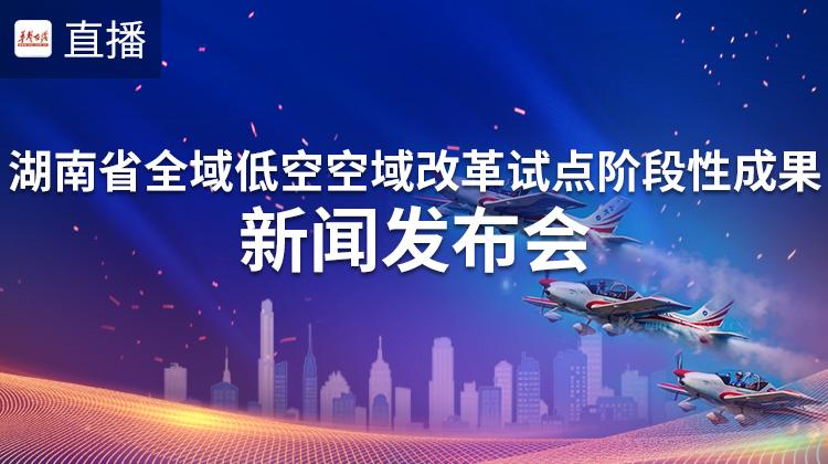直播回顾>>湖南省全域低空空域改革试点阶段性成果新闻发布会