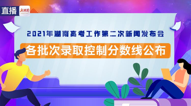直播回顾>>2021年湖南高考各批次录取控制分数线揭晓