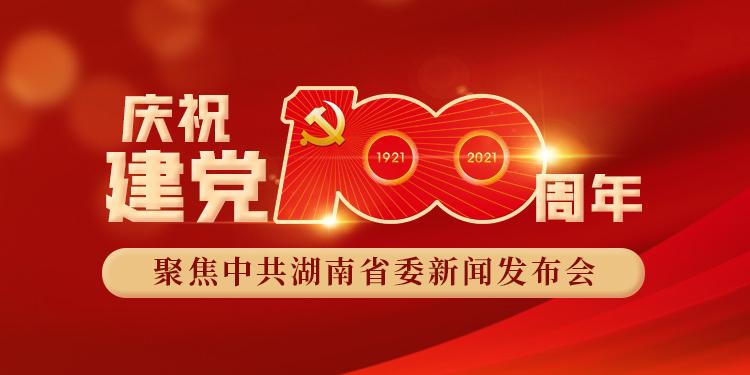 庆祝建党100周年 聚焦中共湖南省委新闻发布会