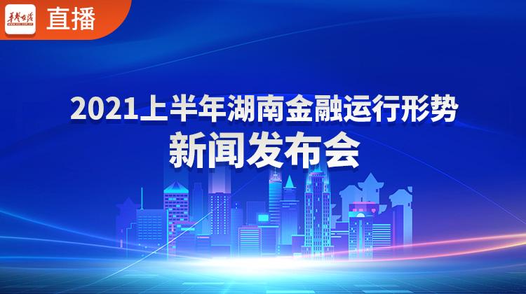 直播回顾>>2021上半年湖南金融运行形势新闻发布会