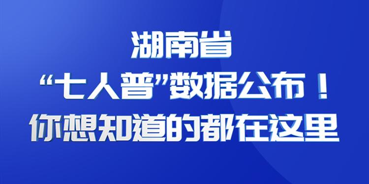 """湖南省""""七人普""""数据公布!你想知道的都在这里"""