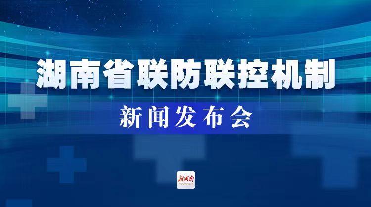直播回顾>>湖南省联防联控机制举行新闻发布会 介绍疫情防控工作情况