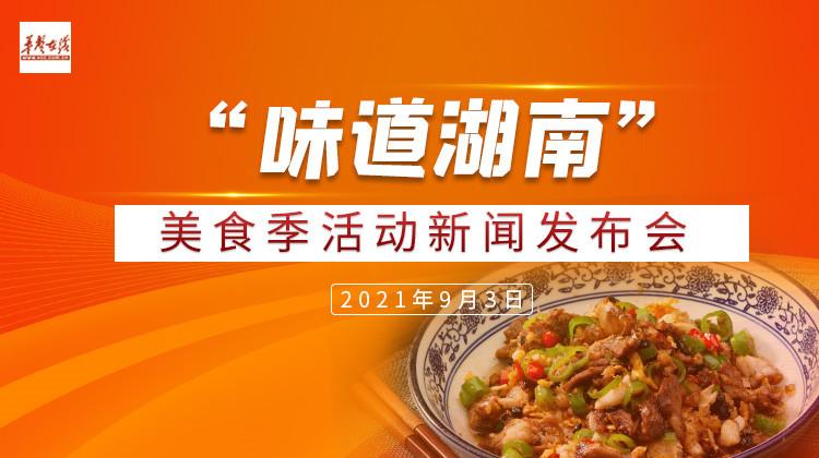 """直播回顾>>真香预警!2021""""味道湖南""""美食季活动很有料"""