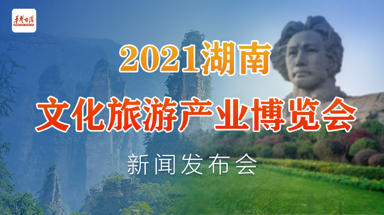 直播回顾>>2021湖南文化旅游产业博览会新闻发布会举办